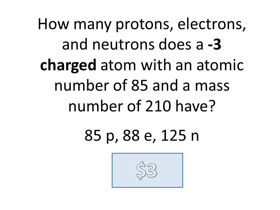 How many protons, electrons, and neutrons does a -3 charged atom with an atomic number of 85 and a mass number of 210 have? 85 p, 88 e, 125 n