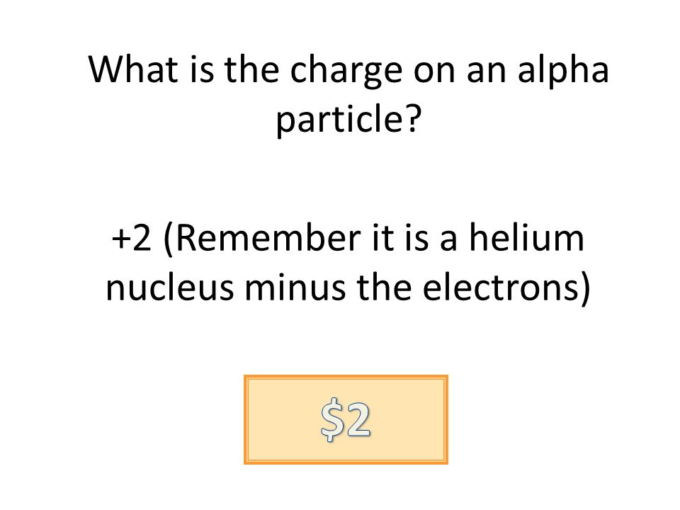 What is the charge on an alpha particle? +2 (Remember it is a helium nucleus minus the electrons)