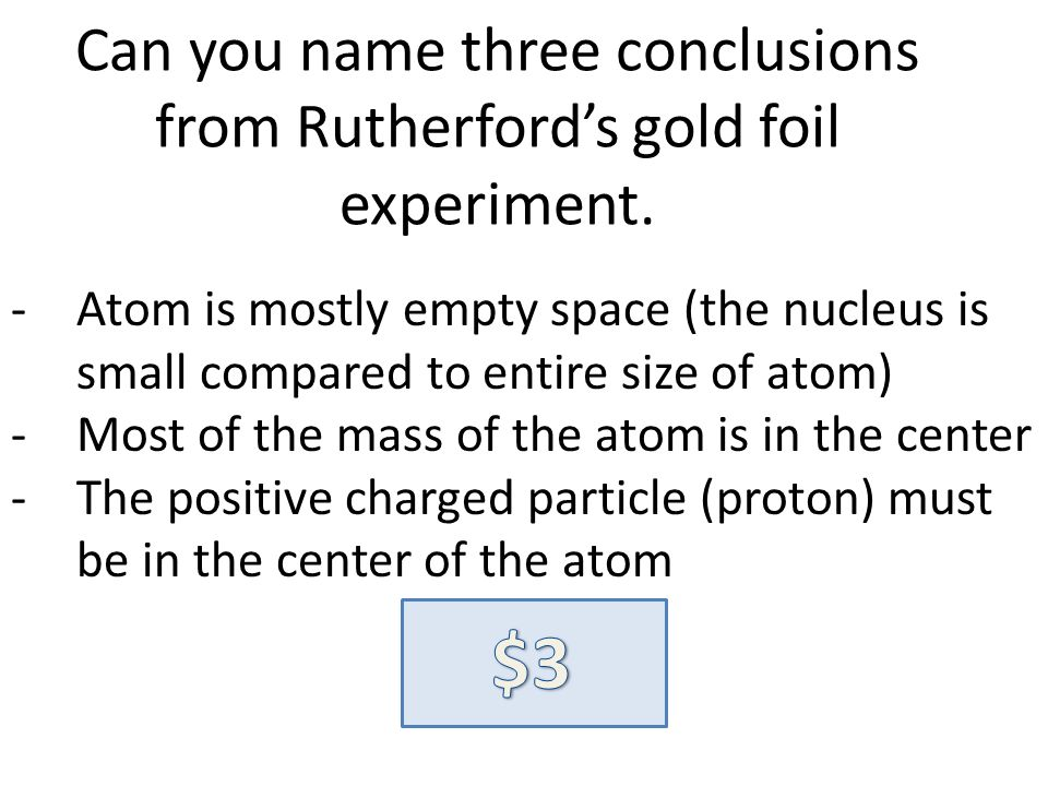 Can you name three conclusions from Rutherfords gold foil experiment. -Atom is mostly empty space (the nucleus is small compared to entire size of ato