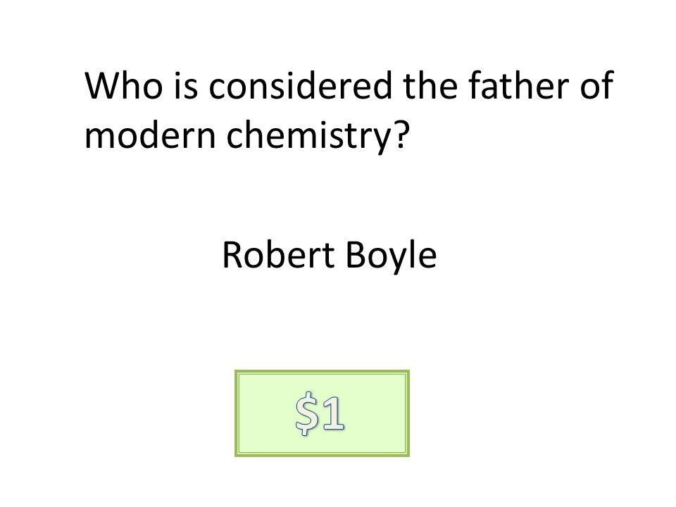 Who is considered the father of modern chemistry? Robert Boyle