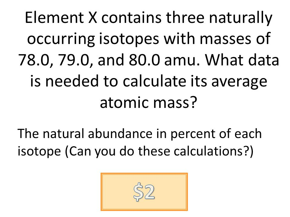 Element X contains three naturally occurring isotopes with masses of 78.0, 79.0, and 80.0 amu. What data is needed to calculate its average atomic mas