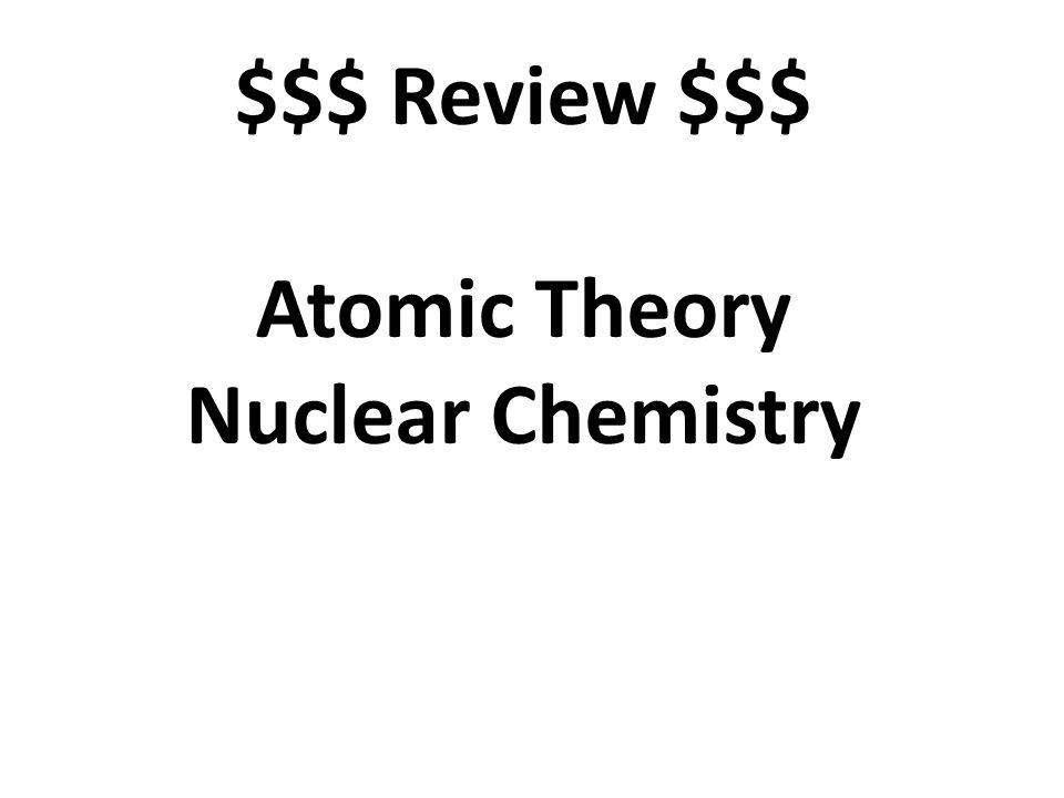$$$ Review $$$ Atomic Theory Nuclear Chemistry