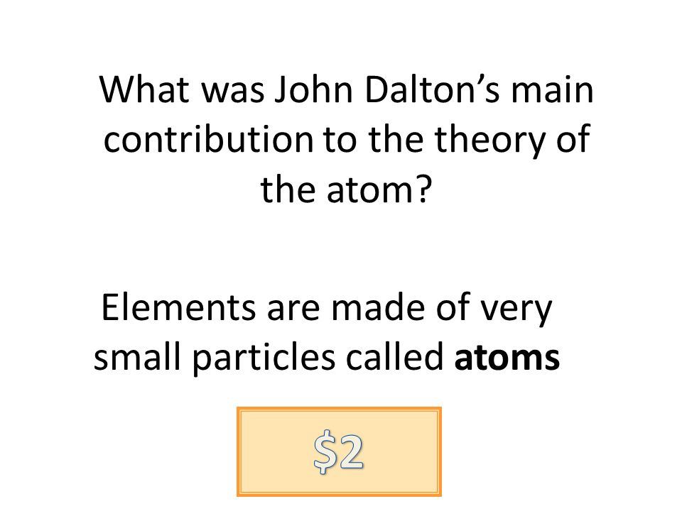 What was John Daltons main contribution to the theory of the atom.