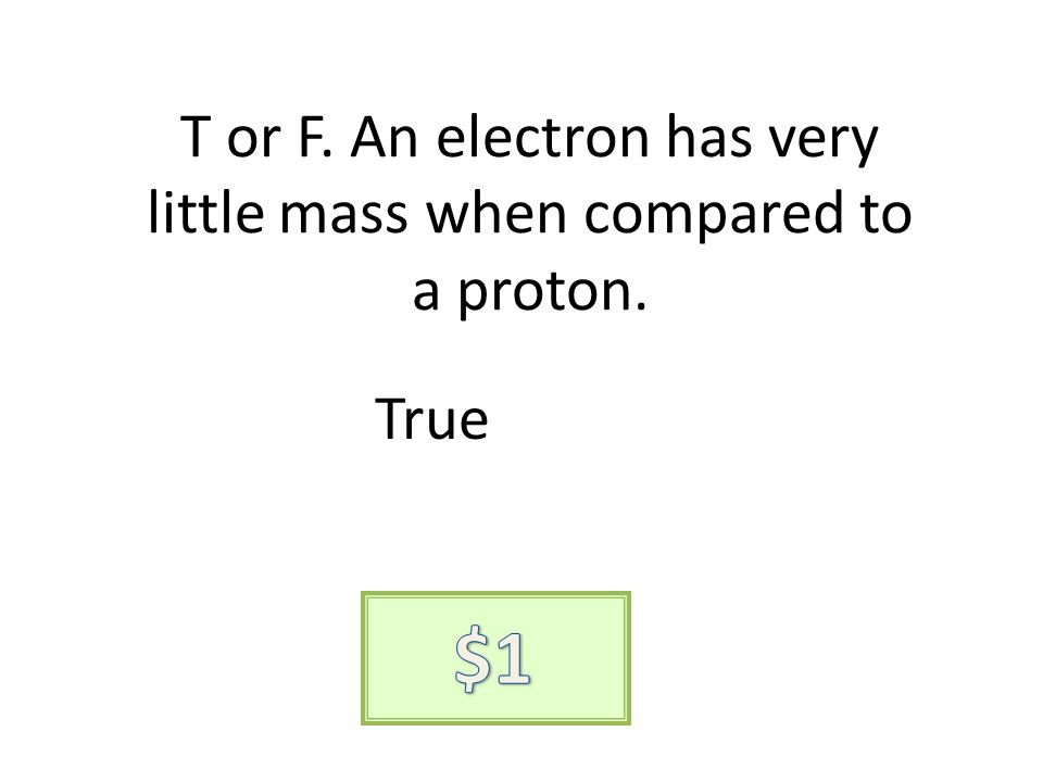 T or F. An electron has very little mass when compared to a proton. True