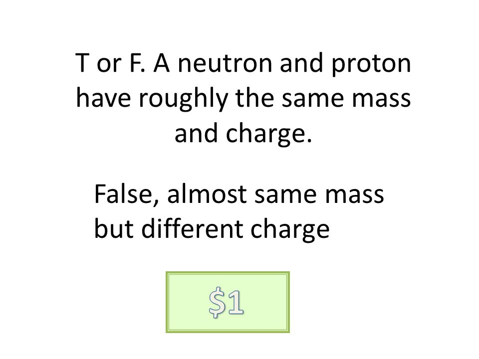 T or F. A neutron and proton have roughly the same mass and charge. False, almost same mass but different charge