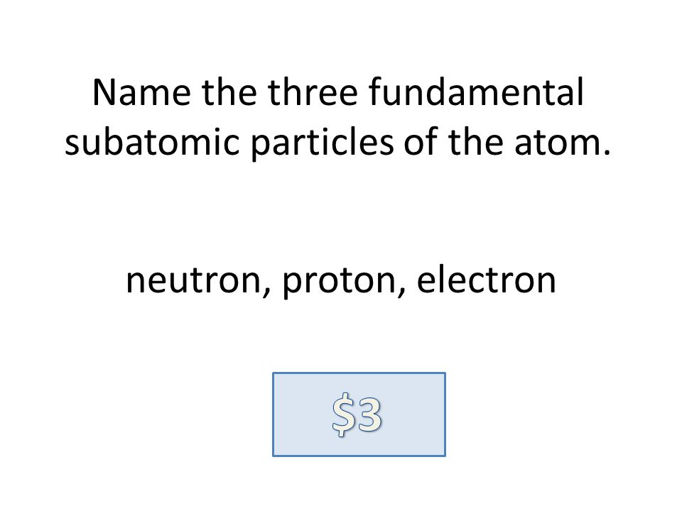 Name the three fundamental subatomic particles of the atom. neutron, proton, electron