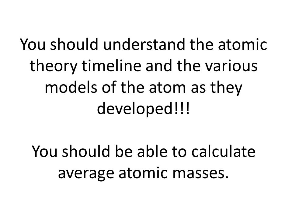 You should understand the atomic theory timeline and the various models of the atom as they developed!!! You should be able to calculate average atomi