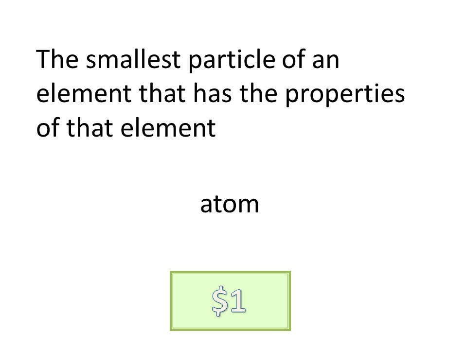 The smallest particle of an element that has the properties of that element atom