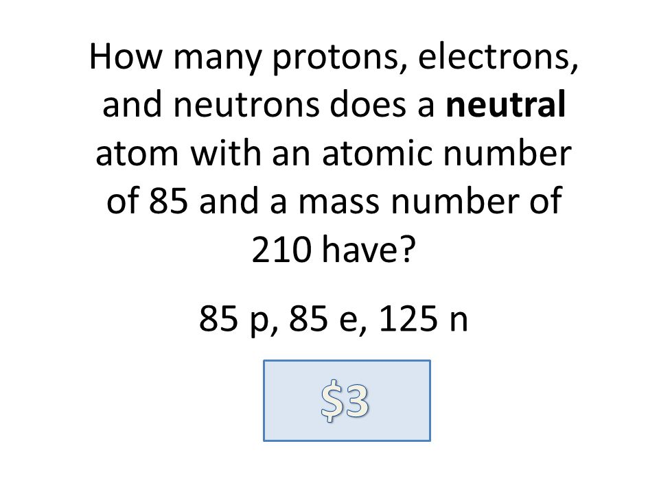 How many protons, electrons, and neutrons does a neutral atom with an atomic number of 85 and a mass number of 210 have? 85 p, 85 e, 125 n