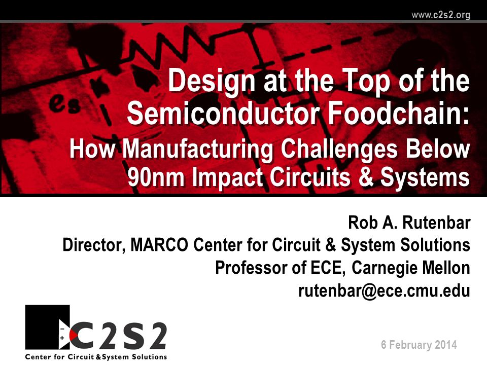 6 February 2014 www.c2s2.org Design at the Top of the Semiconductor Foodchain: How Manufacturing Challenges Below 90nm Impact Circuits & Systems Rob A