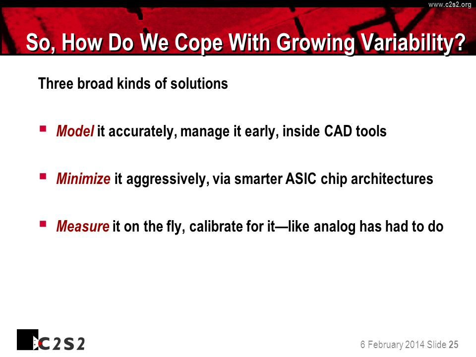 6 February 2014 Slide 25 http://www.c 2 s 2.org www.c 2 s 2.org So, How Do We Cope With Growing Variability? Three broad kinds of solutions Model it a