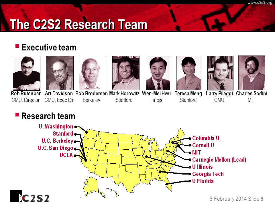 6 February 2014 Slide 9 http://www.c 2 s 2.org www.c 2 s 2.org The C2S2 Research Team Executive team Research team Rob Rutenbar CMU, Director Bob Brodersen Berkeley Mark Horowitz Stanford Wen-Mei Hwu Illinois Larry Pileggi CMU Teresa Meng Stanford Charles Sodini MIT Art Davidson CMU, Exec Dir