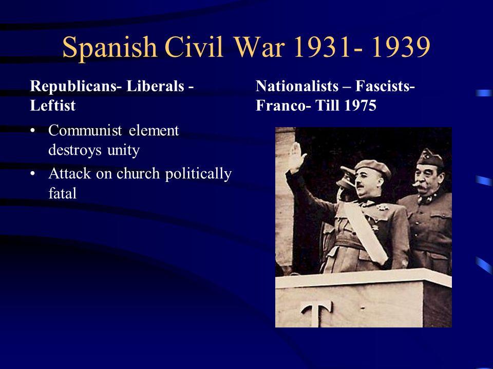 Spanish Civil War 1931- 1939 Republicans- Liberals - Leftist Communist element destroys unity Attack on church politically fatal Nationalists – Fascis