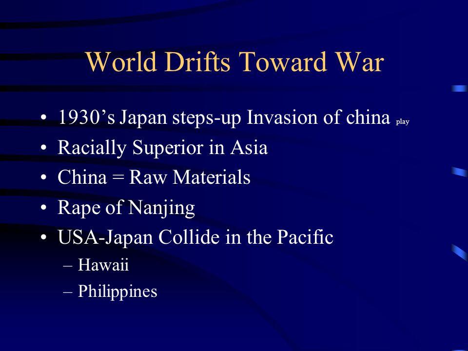 World Drifts Toward War 1930s Japan steps-up Invasion of china play Racially Superior in Asia China = Raw Materials Rape of Nanjing USA-Japan Collide