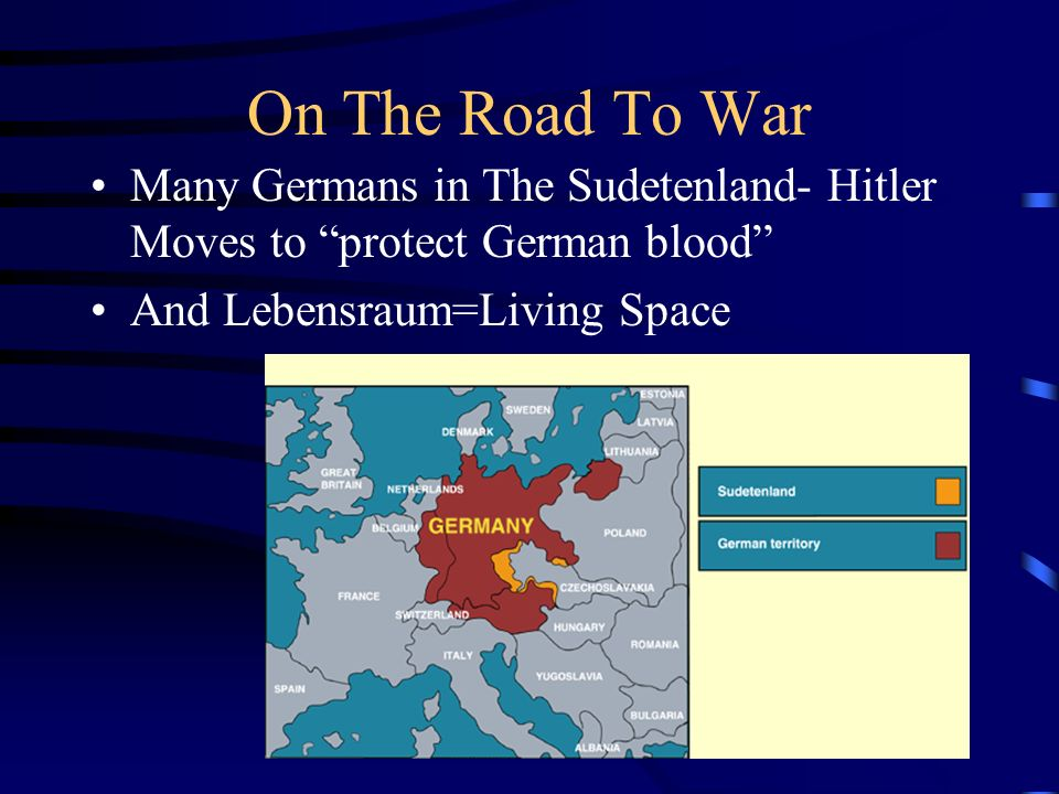 On The Road To War Many Germans in The Sudetenland- Hitler Moves to protect German blood And Lebensraum=Living Space
