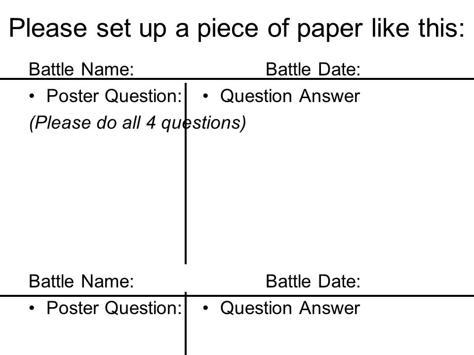 Please set up a piece of paper like this: Battle Name:Battle Date: Poster Question: (Please do all 4 questions) Battle Name:Battle Date: Poster Questi