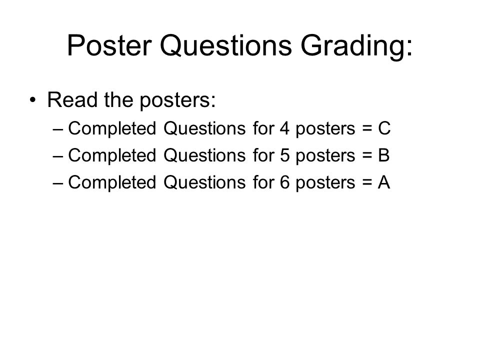 Poster Questions Grading: Read the posters: –Completed Questions for 4 posters = C –Completed Questions for 5 posters = B –Completed Questions for 6 p