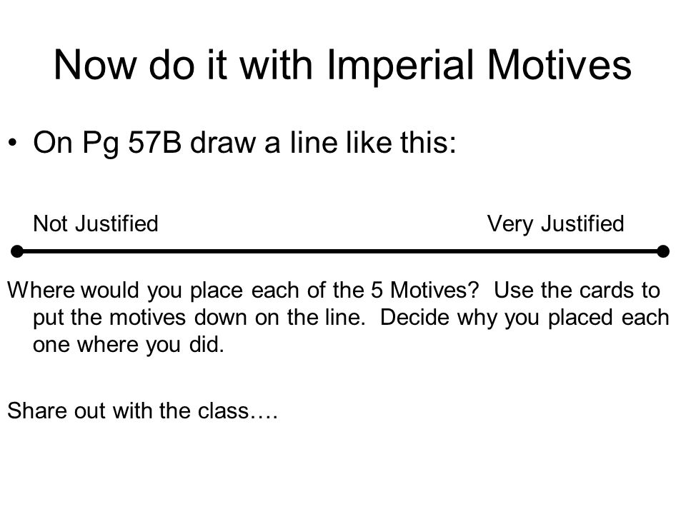 Now do it with Imperial Motives On Pg 57B draw a line like this: Not JustifiedVery Justified Where would you place each of the 5 Motives? Use the card