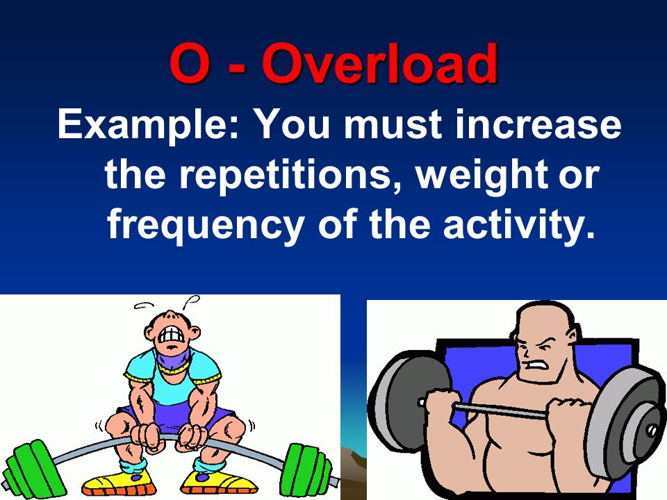 O - Overload Example: You must increase the repetitions, weight or frequency of the activity.