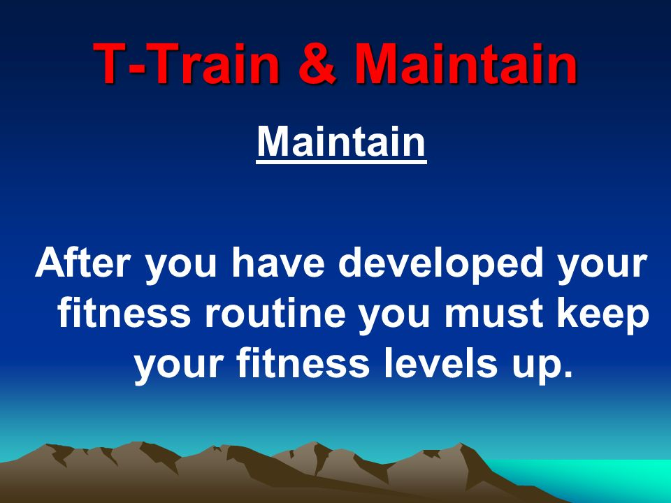 Maintain After you have developed your fitness routine you must keep your fitness levels up.
