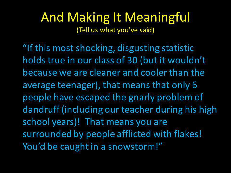 And Making It Meaningful (Tell us what youve said) If this most shocking, disgusting statistic holds true in our class of 30 (but it wouldnt because we are cleaner and cooler than the average teenager), that means that only 6 people have escaped the gnarly problem of dandruff (including our teacher during his high school years).