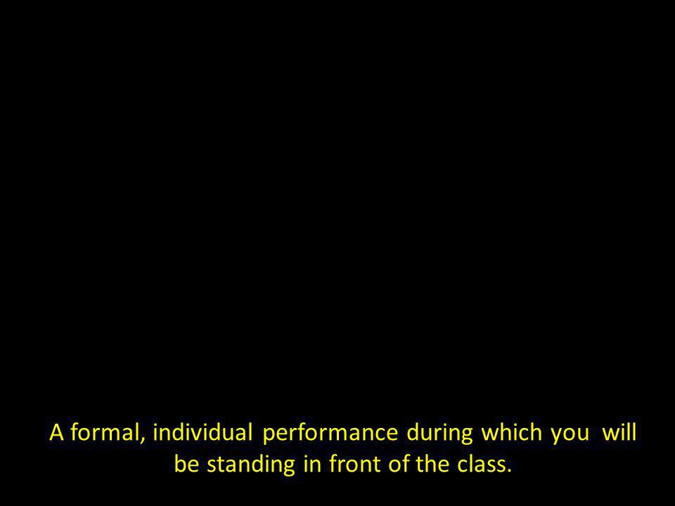 A formal, individual performance during which you will be standing in front of the class.