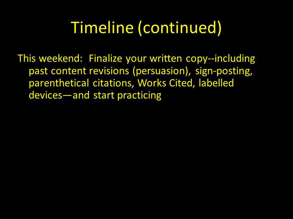 Timeline (continued) This weekend: Finalize your written copy--including past content revisions (persuasion), sign-posting, parenthetical citations, Works Cited, labelled devicesand start practicing