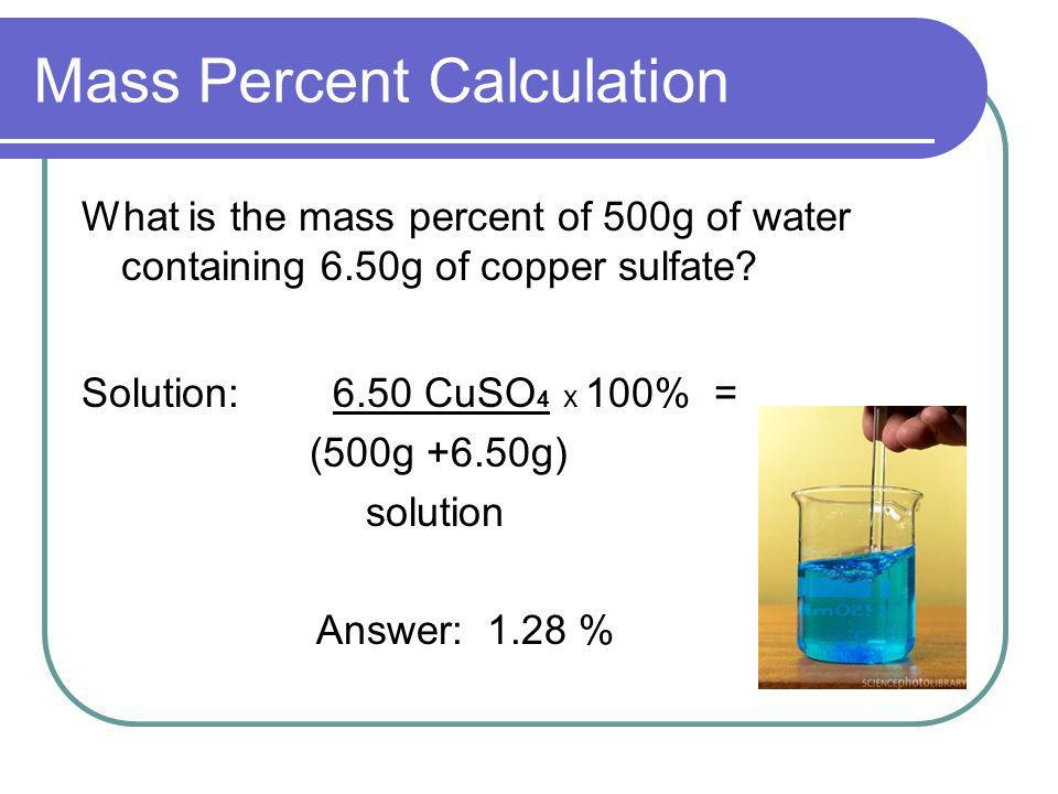 Mass Percent Calculation What is the mass percent of 500g of water containing 6.50g of copper sulfate? Solution: 6.50 CuSO 4 x 100% = (500g +6.50g) so