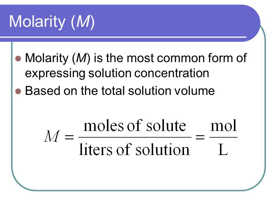 Molarity (M) Molarity (M) is the most common form of expressing solution concentration Based on the total solution volume
