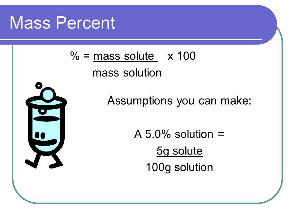 Mass Percent % = mass solute x 100 mass solution Assumptions you can make: A 5.0% solution = 5g solute 100g solution