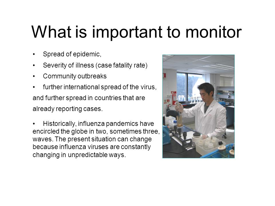 What is important to monitor Spread of epidemic, Severity of illness (case fatality rate) Community outbreaks further international spread of the viru