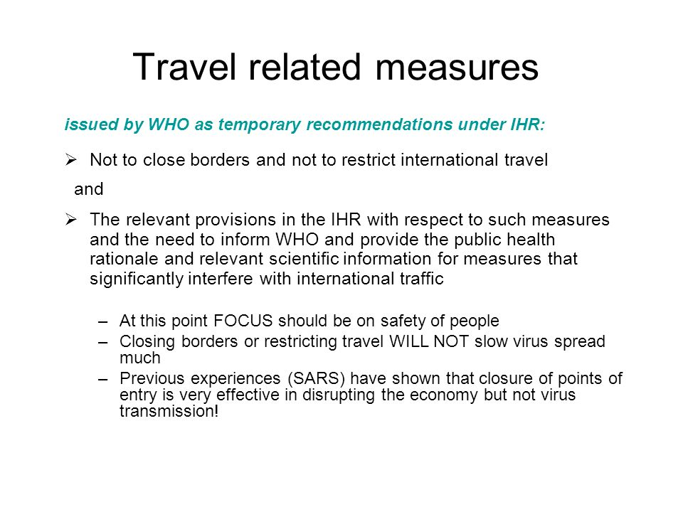 Travel related measures issued by WHO as temporary recommendations under IHR: Not to close borders and not to restrict international travel and The relevant provisions in the IHR with respect to such measures and the need to inform WHO and provide the public health rationale and relevant scientific information for measures that significantly interfere with international traffic –At this point FOCUS should be on safety of people –Closing borders or restricting travel WILL NOT slow virus spread much –Previous experiences (SARS) have shown that closure of points of entry is very effective in disrupting the economy but not virus transmission!