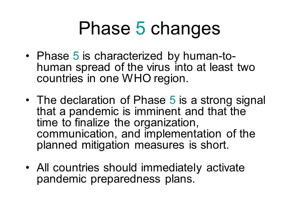 Phase 5 changes Phase 5 is characterized by human-to- human spread of the virus into at least two countries in one WHO region. The declaration of Phas