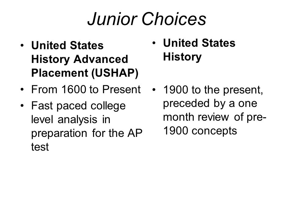 Junior Choices United States History Advanced Placement (USHAP) From 1600 to Present Fast paced college level analysis in preparation for the AP test United States History 1900 to the present, preceded by a one month review of pre concepts
