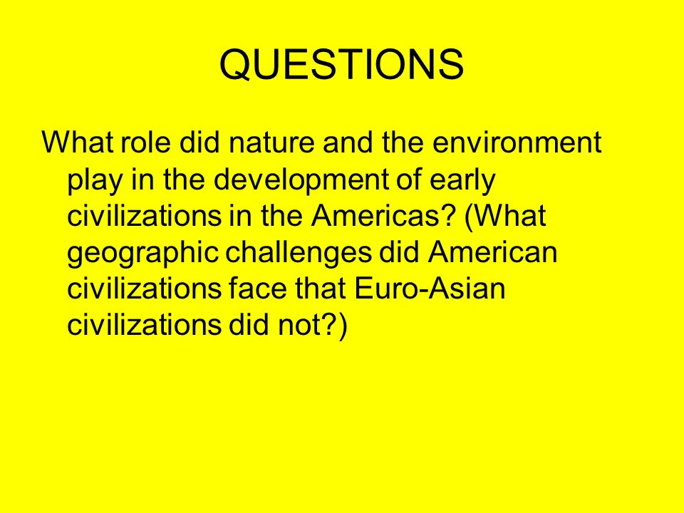 QUESTIONS What role did nature and the environment play in the development of early civilizations in the Americas? (What geographic challenges did Ame