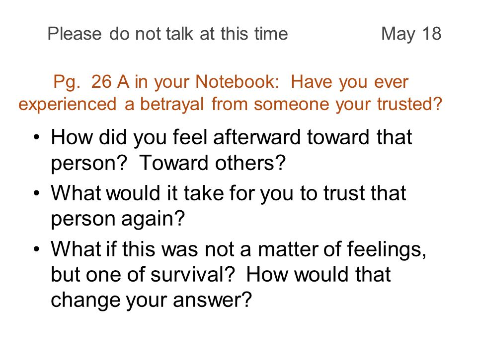Pg. 26 A in your Notebook: Have you ever experienced a betrayal from someone your trusted? How did you feel afterward toward that person? Toward other