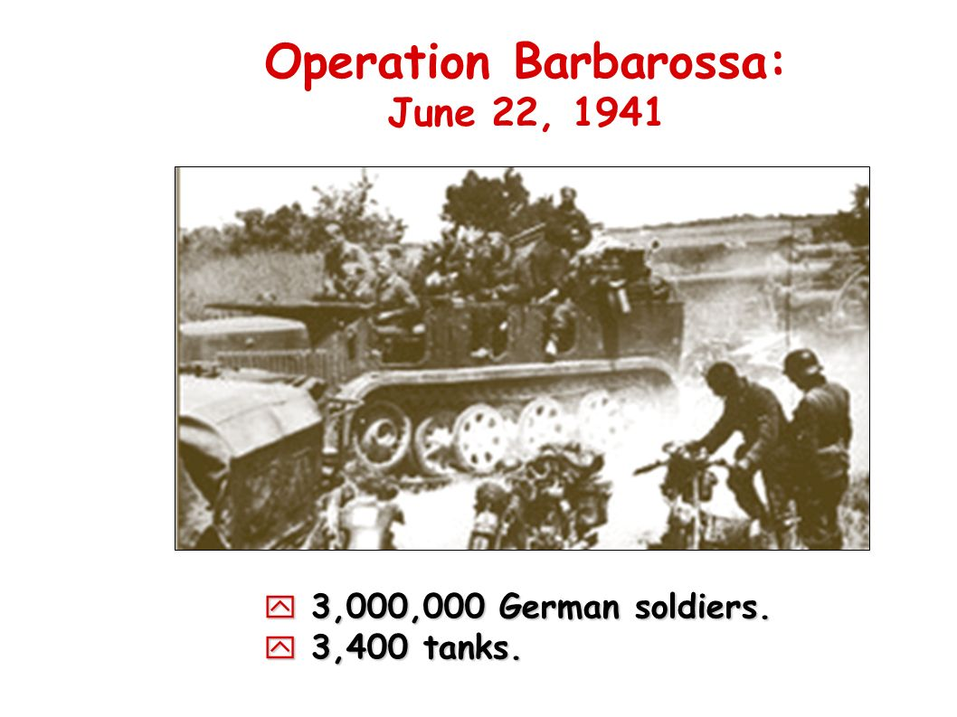 Operation Barbarossa: June 22, 1941 3,000,000 German soldiers. 3,000,000 German soldiers. 3,400 tanks. 3,400 tanks.