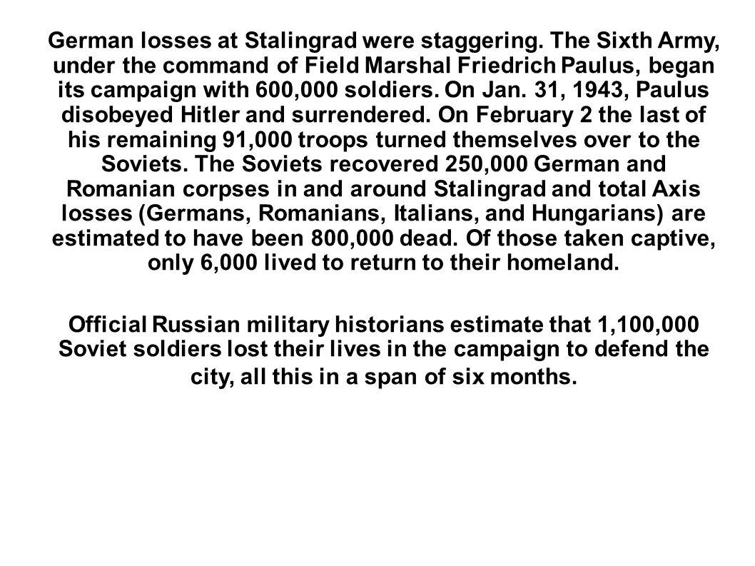 German losses at Stalingrad were staggering. The Sixth Army, under the command of Field Marshal Friedrich Paulus, began its campaign with 600,000 sold
