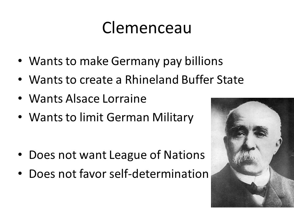 Clemenceau Wants to make Germany pay billions Wants to create a Rhineland Buffer State Wants Alsace Lorraine Wants to limit German Military Does not want League of Nations Does not favor self-determination
