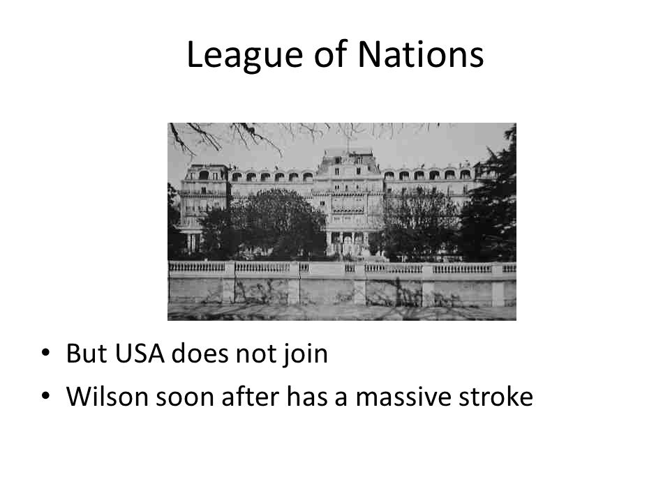 League of Nations But USA does not join Wilson soon after has a massive stroke