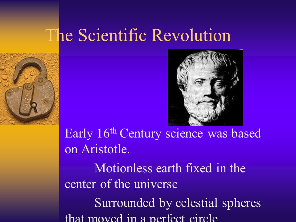 The Scientific Revolution Early 16 th Century science was based on Aristotle. Motionless earth fixed in the center of the universe Surrounded by celes