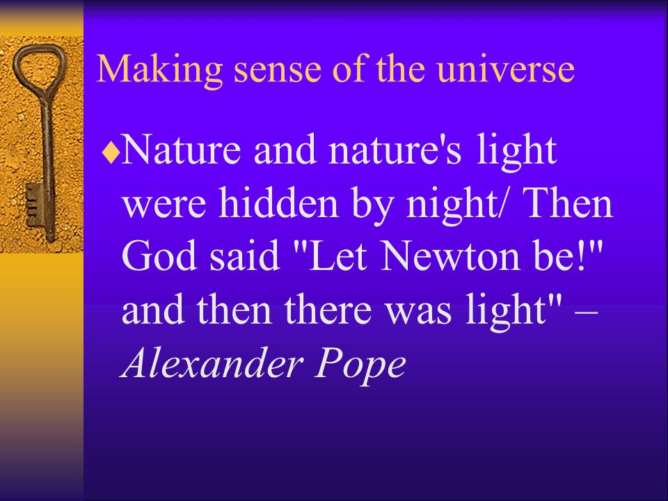 Making sense of the universe Nature and nature's light were hidden by night/ Then God said