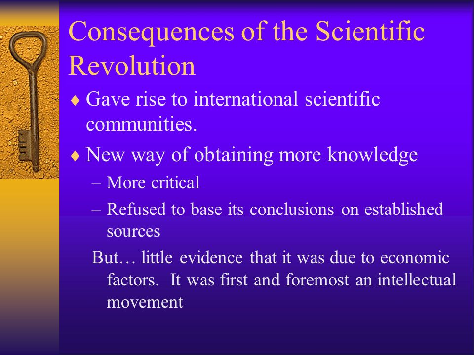 Consequences of the Scientific Revolution Gave rise to international scientific communities. New way of obtaining more knowledge –More critical –Refus