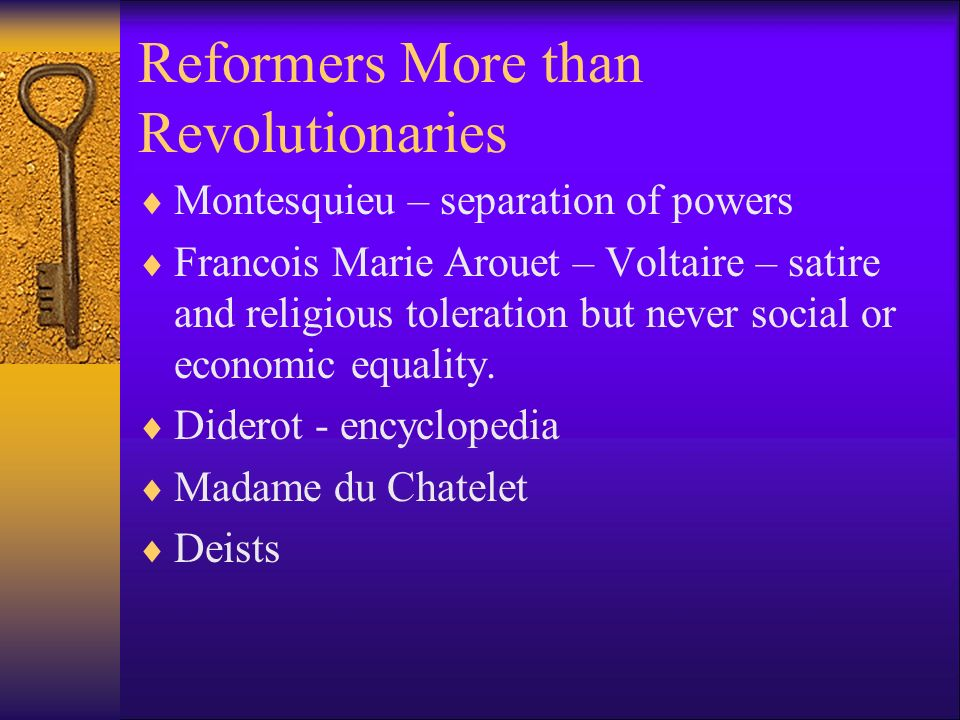 Reformers More than Revolutionaries Montesquieu – separation of powers Francois Marie Arouet – Voltaire – satire and religious toleration but never so