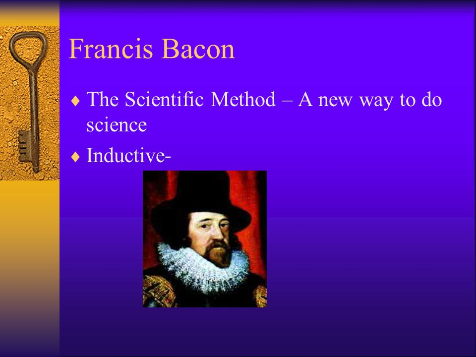 Francis Bacon The Scientific Method – A new way to do science Inductive-