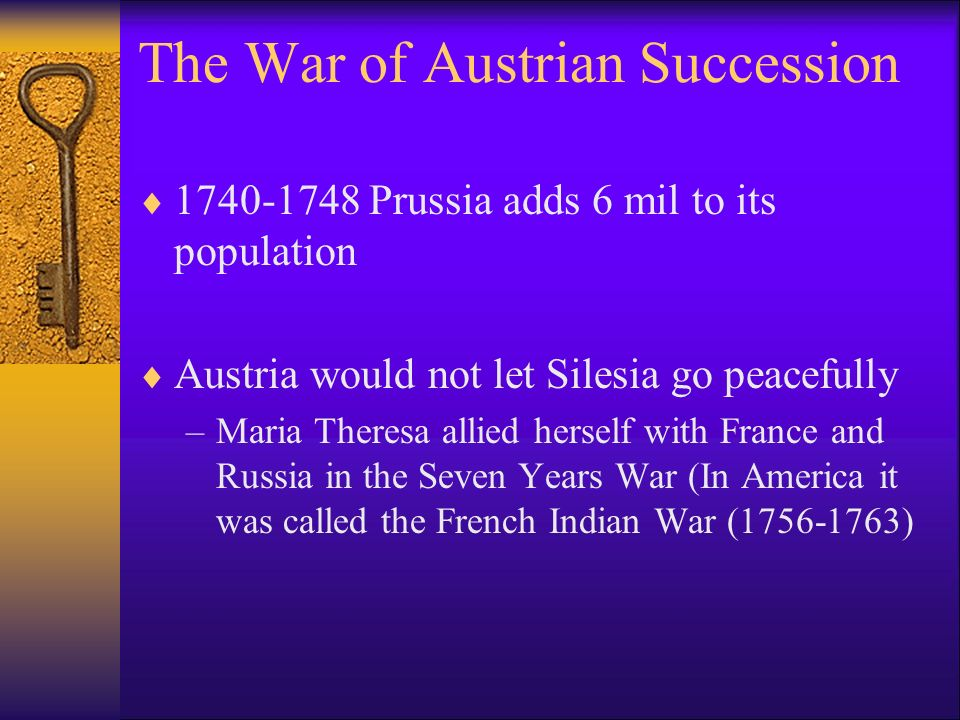 1740-1748 Prussia adds 6 mil to its population Austria would not let Silesia go peacefully –Maria Theresa allied herself with France and Russia in the