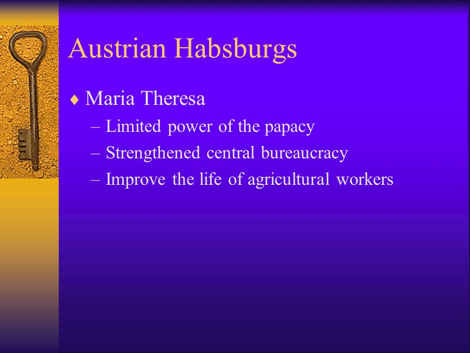 Austrian Habsburgs Maria Theresa –Limited power of the papacy –Strengthened central bureaucracy –Improve the life of agricultural workers