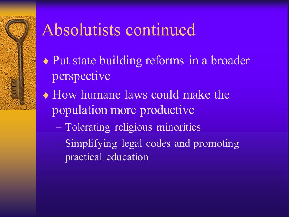 Absolutists continued Put state building reforms in a broader perspective How humane laws could make the population more productive –Tolerating religi