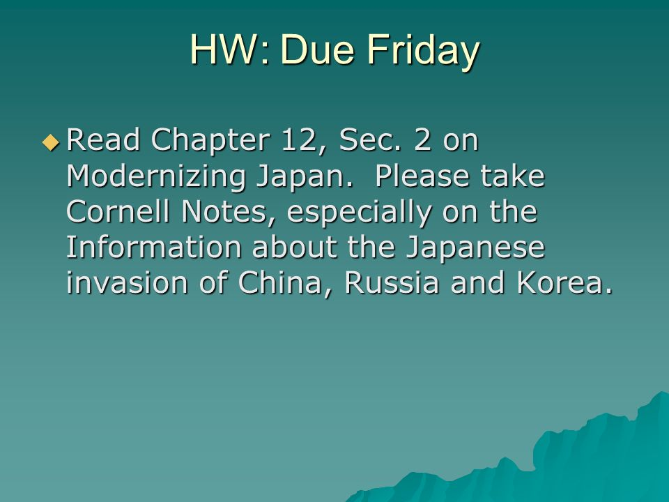 HW: Due Friday Read Chapter 12, Sec. 2 on Modernizing Japan. Please take Cornell Notes, especially on the Information about the Japanese invasion of C