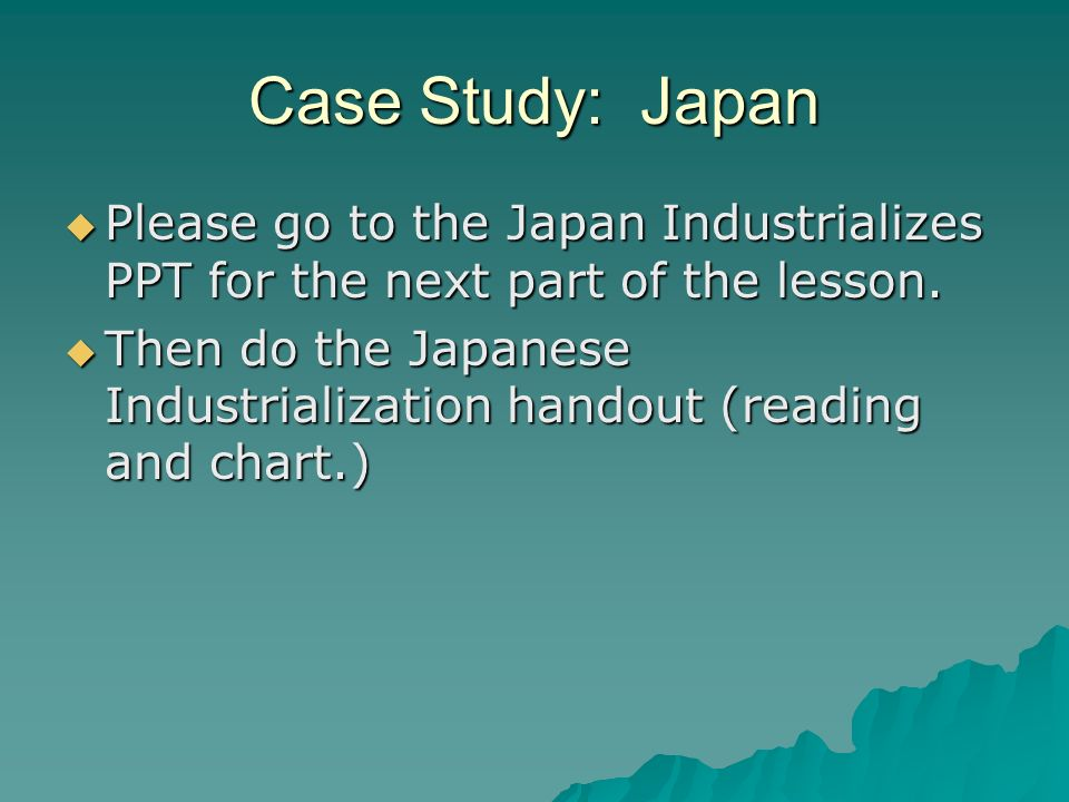 Case Study: Japan Please go to the Japan Industrializes PPT for the next part of the lesson. Please go to the Japan Industrializes PPT for the next pa